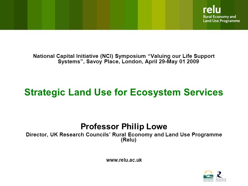 National Capital Initiative (NCI) Symposium Valuing our Life Support Systems, Savoy Place, London, April 29-May 01 2009 Strategic Land Use for Ecosystem Services Professor Philip Lowe Director, UK Research Councils Rural Economy and Land Use Programme (Relu) www.relu.ac.uk