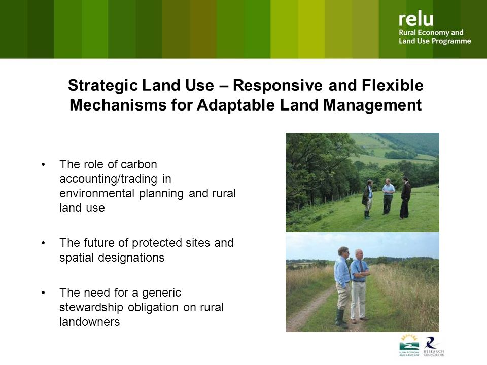 Strategic Land Use – Responsive and Flexible Mechanisms for Adaptable Land Management The role of carbon accounting/trading in environmental planning and rural land use The future of protected sites and spatial designations The need for a generic stewardship obligation on rural landowners
