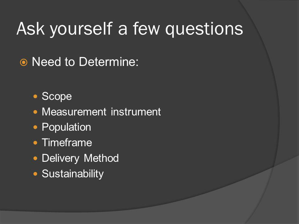 Ask yourself a few questions Need to Determine: Scope Measurement instrument Population Timeframe Delivery Method Sustainability