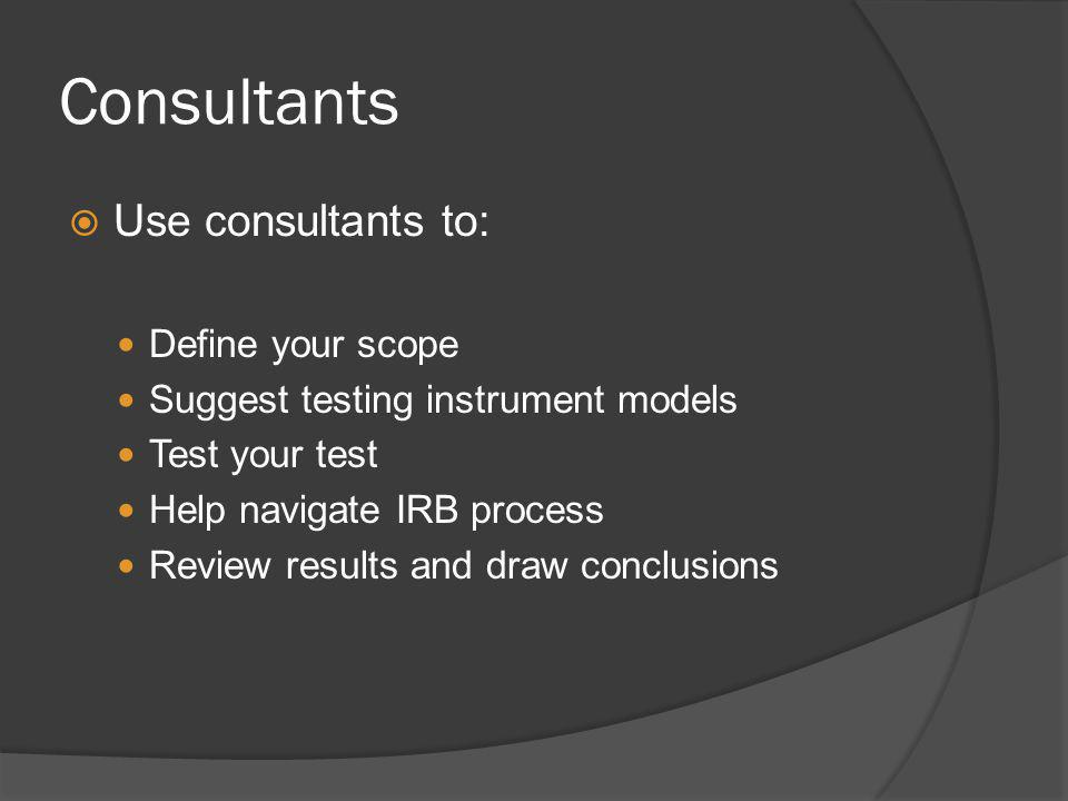 Consultants Use consultants to: Define your scope Suggest testing instrument models Test your test Help navigate IRB process Review results and draw c