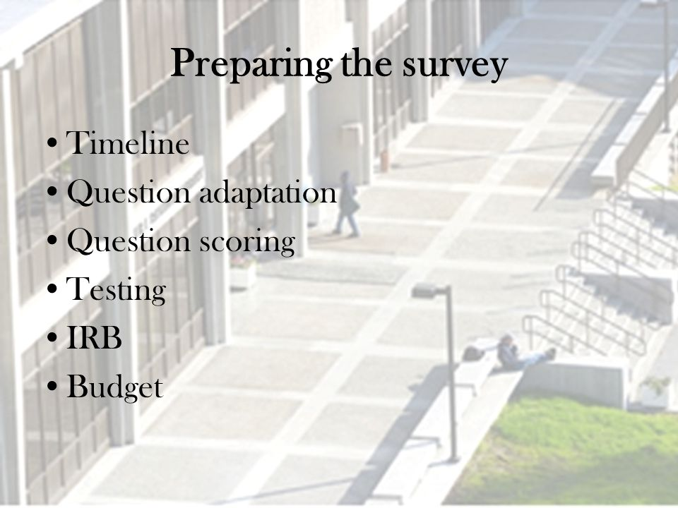 Preparing the survey Timeline Question adaptation Question scoring Testing IRB Budget