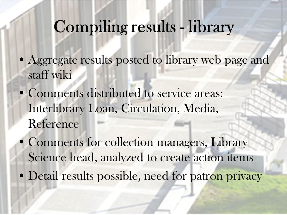 Compiling results - library Aggregate results posted to library web page and staff wiki Comments distributed to service areas: Interlibrary Loan, Circulation, Media, Reference Comments for collection managers, Library Science head, analyzed to create action items Detail results possible, need for patron privacy