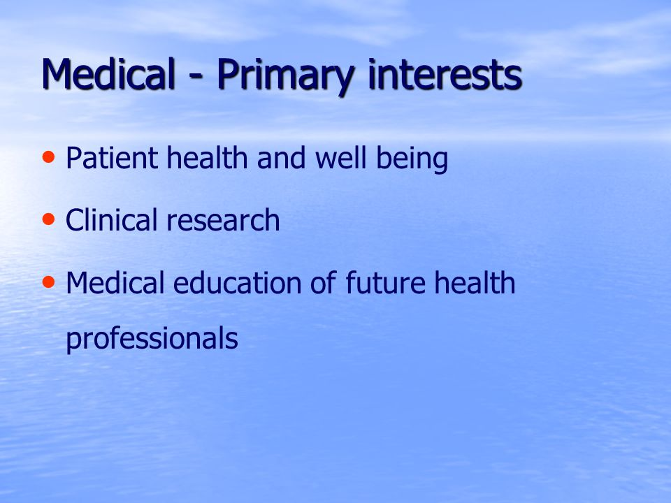 Medical - Primary interests Patient health and well being Clinical research Medical education of future health professionals