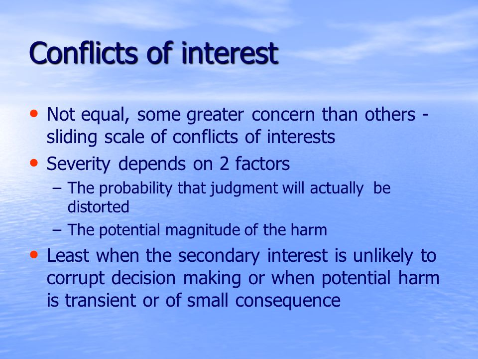 Conflicts of interest Not equal, some greater concern than others - sliding scale of conflicts of interests Severity depends on 2 factors – –The probability that judgment will actually be distorted – –The potential magnitude of the harm Least when the secondary interest is unlikely to corrupt decision making or when potential harm is transient or of small consequence