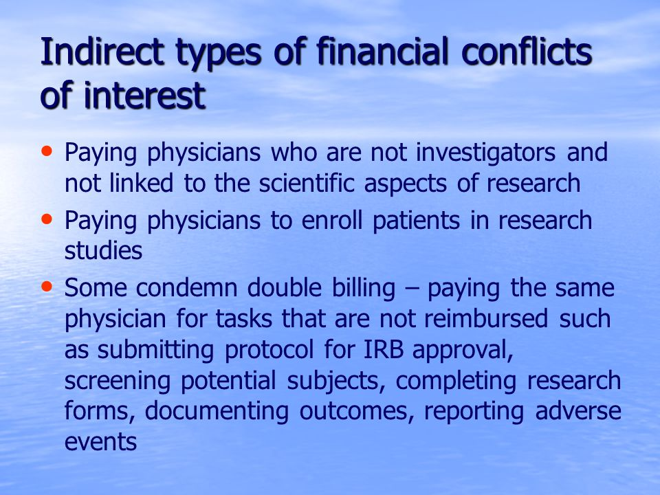 Indirect types of financial conflicts of interest Paying physicians who are not investigators and not linked to the scientific aspects of research Paying physicians to enroll patients in research studies Some condemn double billing – paying the same physician for tasks that are not reimbursed such as submitting protocol for IRB approval, screening potential subjects, completing research forms, documenting outcomes, reporting adverse events