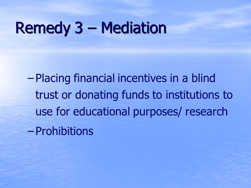 Remedy 3 – Mediation – –Placing financial incentives in a blind trust or donating funds to institutions to use for educational purposes/ research – –Prohibitions