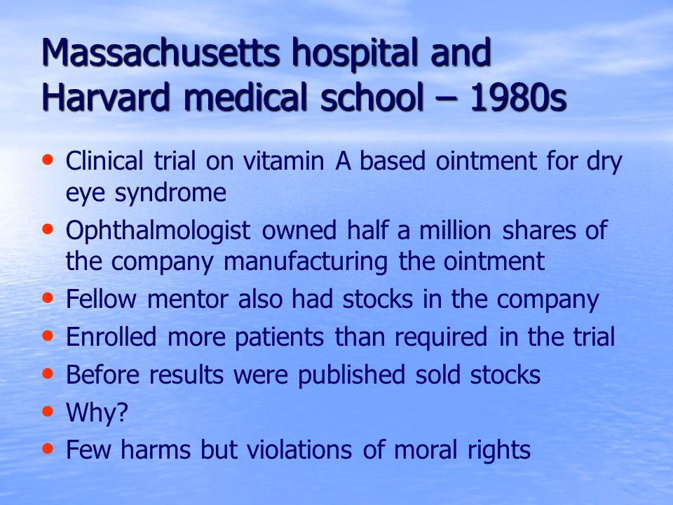 Massachusetts hospital and Harvard medical school – 1980s Clinical trial on vitamin A based ointment for dry eye syndrome Ophthalmologist owned half a million shares of the company manufacturing the ointment Fellow mentor also had stocks in the company Enrolled more patients than required in the trial Before results were published sold stocks Why.
