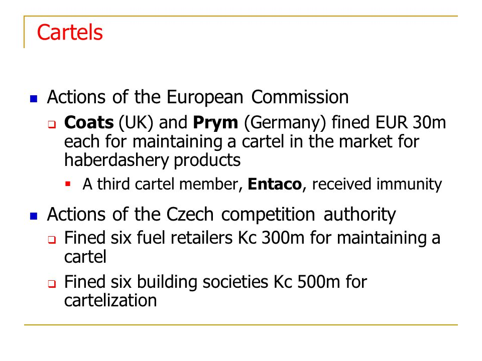 Cartels Actions of the European Commission Coats (UK) and Prym (Germany) fined EUR 30m each for maintaining a cartel in the market for haberdashery products A third cartel member, Entaco, received immunity Actions of the Czech competition authority Fined six fuel retailers Kc 300m for maintaining a cartel Fined six building societies Kc 500m for cartelization
