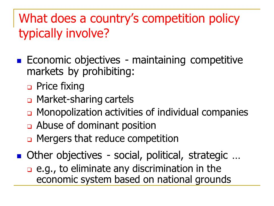 What does a countrys competition policy typically involve? Economic objectives - maintaining competitive markets by prohibiting: Price fixing Market-s