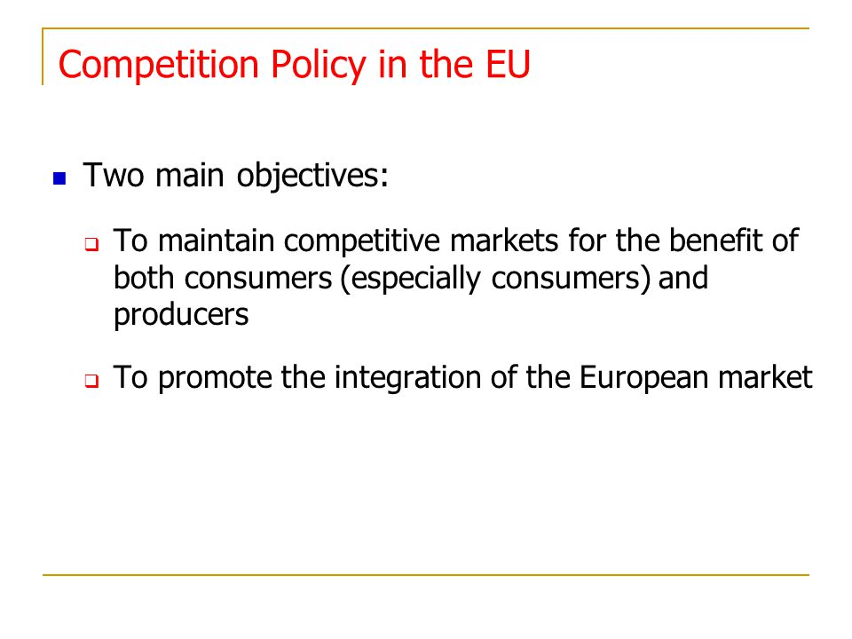 Competition Policy in the EU Two main objectives: To maintain competitive markets for the benefit of both consumers (especially consumers) and produce