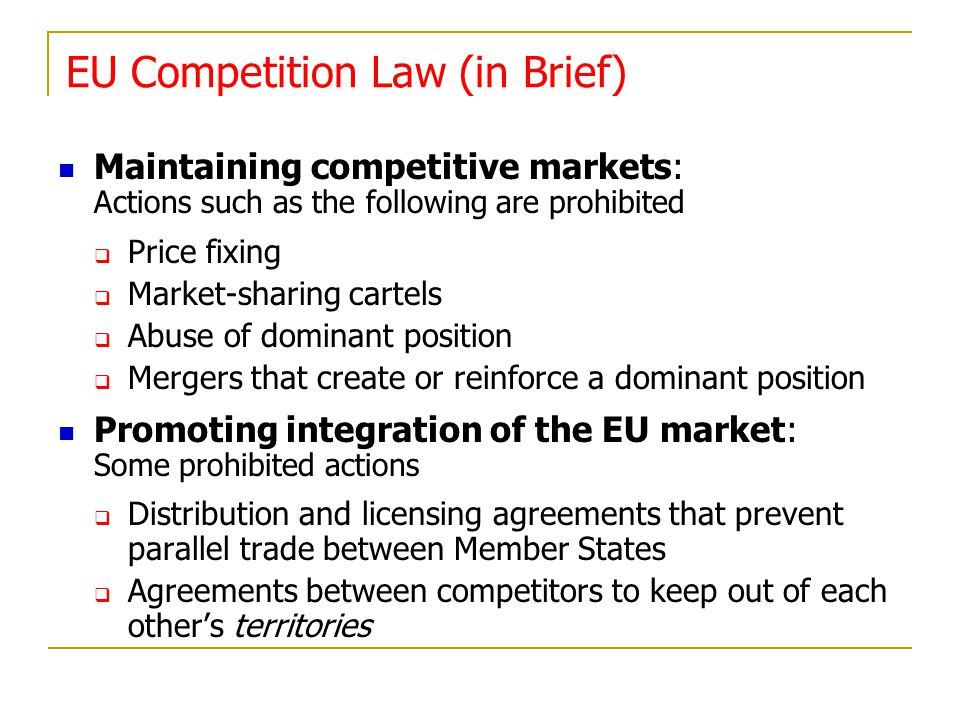 EU Competition Law (in Brief) Maintaining competitive markets: Actions such as the following are prohibited Price fixing Market-sharing cartels Abuse of dominant position Mergers that create or reinforce a dominant position Promoting integration of the EU market: Some prohibited actions Distribution and licensing agreements that prevent parallel trade between Member States Agreements between competitors to keep out of each others territories