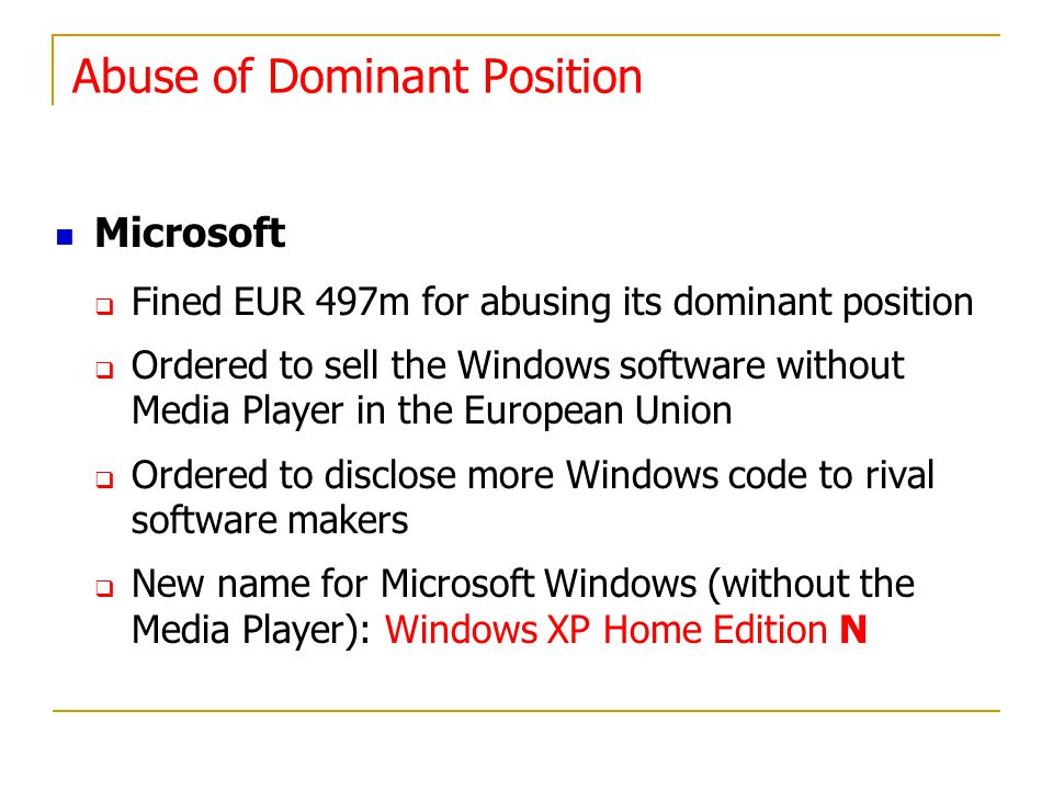 Microsoft Fined EUR 497m for abusing its dominant position Ordered to sell the Windows software without Media Player in the European Union Ordered to disclose more Windows code to rival software makers New name for Microsoft Windows (without the Media Player): Windows XP Home Edition N Abuse of Dominant Position