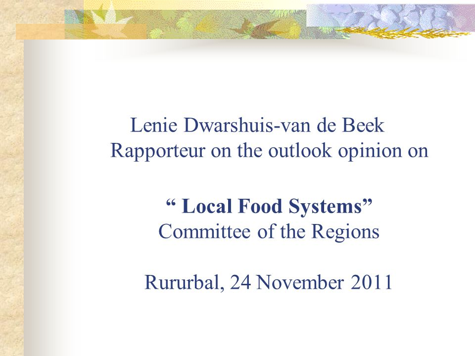Lenie Dwarshuis-van de Beek Rapporteur on the outlook opinion on Local Food Systems Committee of the Regions Rururbal, 24 November 2011