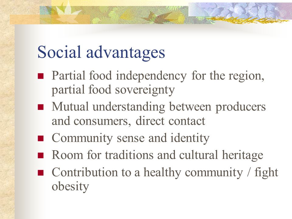 Social advantages Partial food independency for the region, partial food sovereignty Mutual understanding between producers and consumers, direct contact Community sense and identity Room for traditions and cultural heritage Contribution to a healthy community / fight obesity