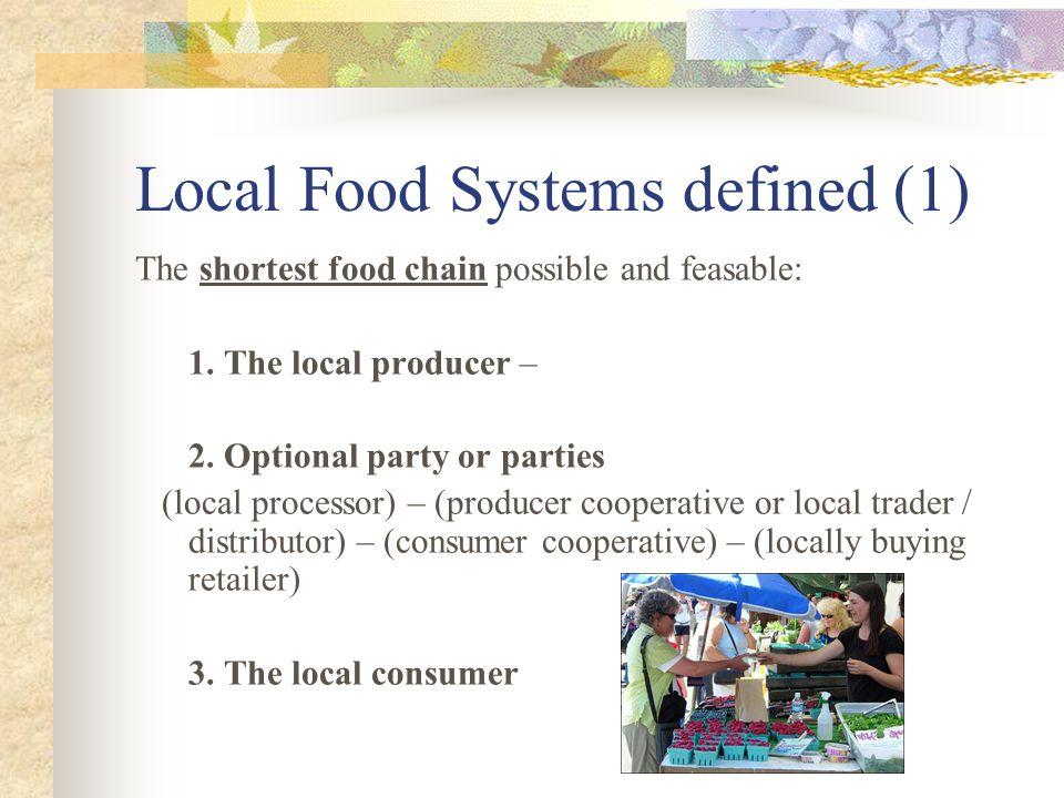 Local Food Systems defined (1) The shortest food chain possible and feasable: 1.