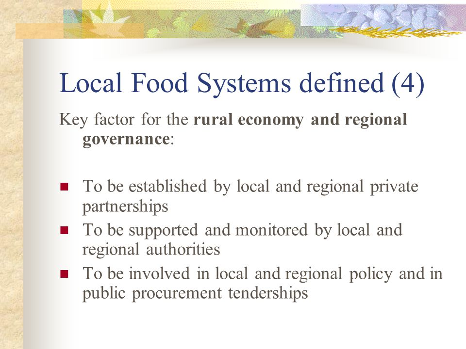 Local Food Systems defined (4) Key factor for the rural economy and regional governance: To be established by local and regional private partnerships To be supported and monitored by local and regional authorities To be involved in local and regional policy and in public procurement tenderships