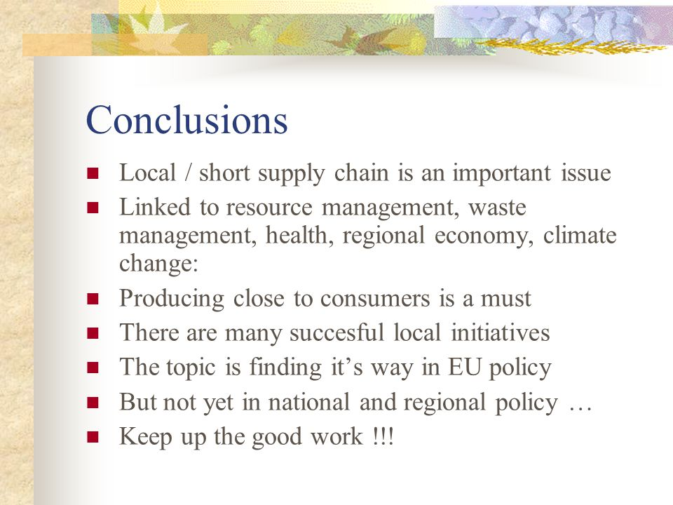 Conclusions Local / short supply chain is an important issue Linked to resource management, waste management, health, regional economy, climate change: Producing close to consumers is a must There are many succesful local initiatives The topic is finding its way in EU policy But not yet in national and regional policy … Keep up the good work !!!