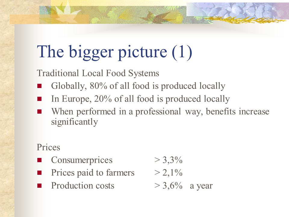 The bigger picture (1) Traditional Local Food Systems Globally, 80% of all food is produced locally In Europe, 20% of all food is produced locally When performed in a professional way, benefits increase significantly Prices Consumerprices > 3,3% Prices paid to farmers > 2,1% Production costs > 3,6% a year