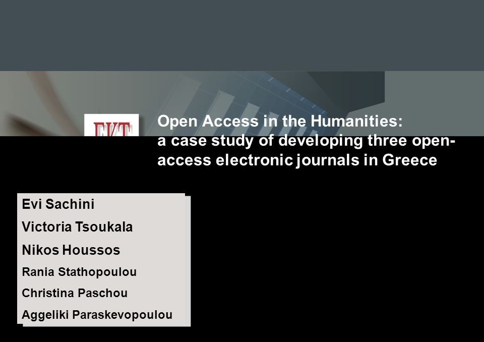 ELPUB 2009 Conference, Milan 10-12 June 2009 Open Access in the Humanities: a case study of developing three open- access electronic journals in Greece Evi Sachini Victoria Tsoukala Nikos Houssos Rania Stathopoulou Christina Paschou Aggeliki Paraskevopoulou Evi Sachini Victoria Tsoukala Nikos Houssos Rania Stathopoulou Christina Paschou Aggeliki Paraskevopoulou National Documentation Centre (EKT) / National Hellenic Research Foundation