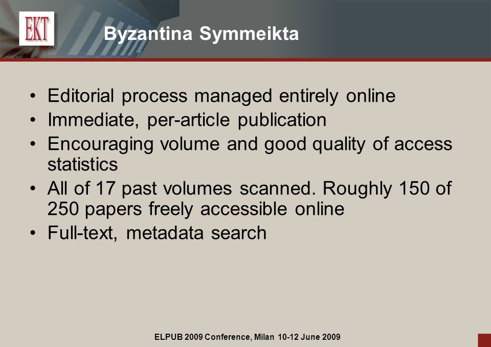 ELPUB 2009 Conference, Milan 10-12 June 2009 Byzantina Symmeikta Editorial process managed entirely online Immediate, per-article publication Encouraging volume and good quality of access statistics All of 17 past volumes scanned.