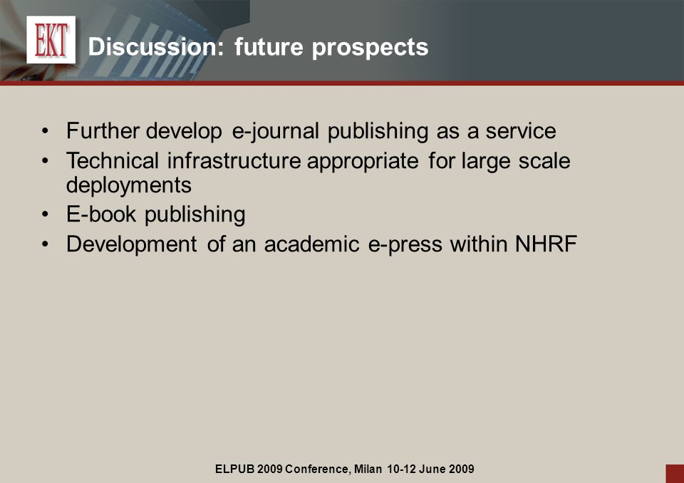 ELPUB 2009 Conference, Milan 10-12 June 2009 Discussion: future prospects Further develop e-journal publishing as a service Technical infrastructure appropriate for large scale deployments E-book publishing Development of an academic e-press within NHRF