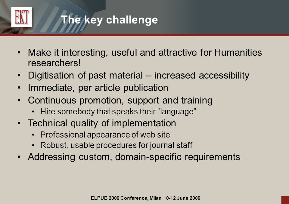 ELPUB 2009 Conference, Milan 10-12 June 2009 The key challenge Make it interesting, useful and attractive for Humanities researchers.