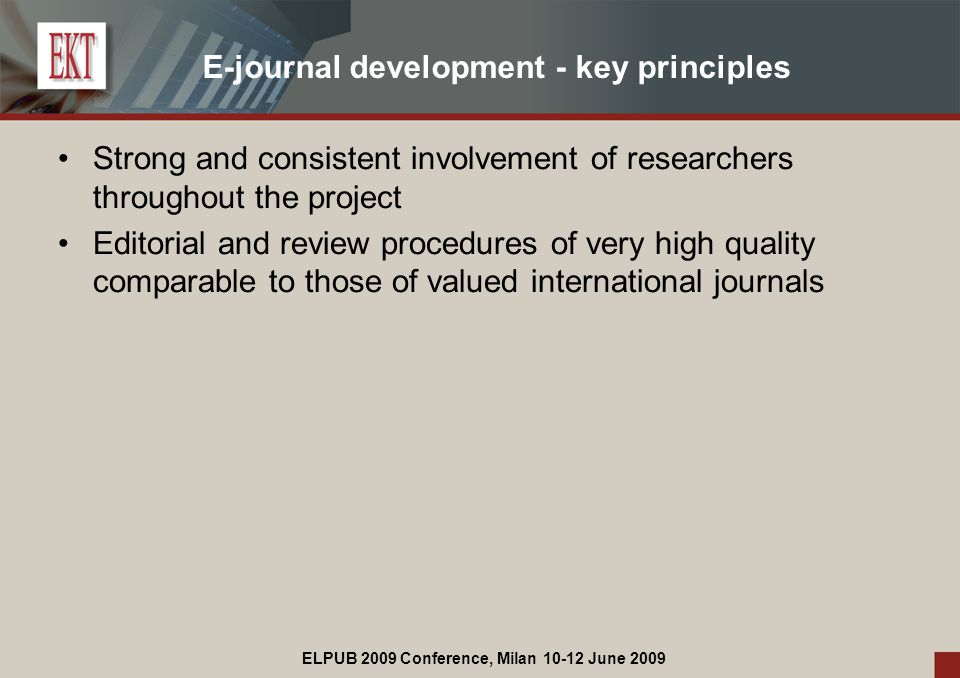 ELPUB 2009 Conference, Milan 10-12 June 2009 E-journal development - key principles Strong and consistent involvement of researchers throughout the project Editorial and review procedures of very high quality comparable to those of valued international journals