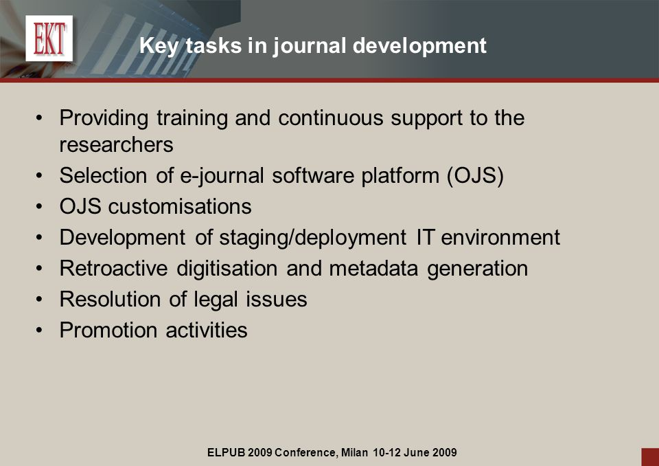 ELPUB 2009 Conference, Milan 10-12 June 2009 Key tasks in journal development Providing training and continuous support to the researchers Selection of e-journal software platform (OJS) OJS customisations Development of staging/deployment IT environment Retroactive digitisation and metadata generation Resolution of legal issues Promotion activities