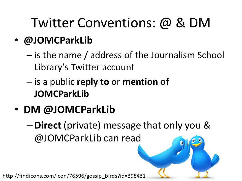 Twitter Conventions: @ & DM @JOMCParkLib – is the name / address of the Journalism School Librarys Twitter account – is a public reply to or mention of JOMCParkLib DM @JOMCParkLib – Direct (private) message that only you & @JOMCParkLib can read http://findicons.com/icon/76596/gossip_birds id=398431
