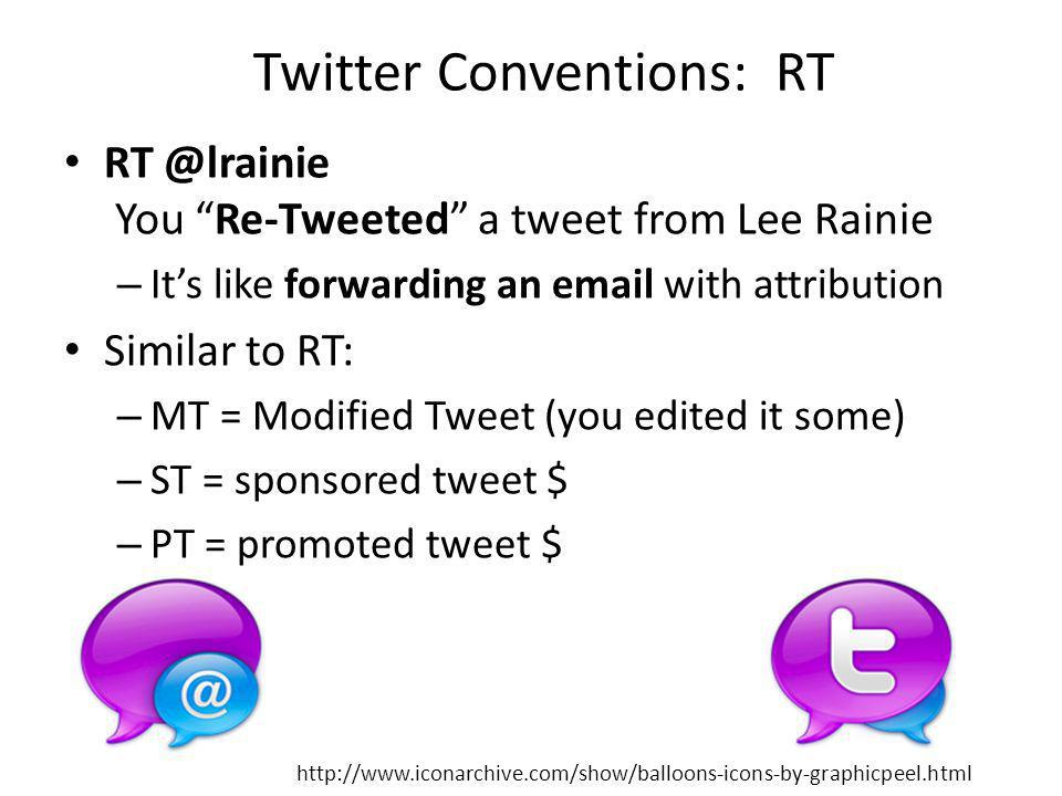 Twitter Conventions: RT RT @lrainie You Re-Tweeted a tweet from Lee Rainie – Its like forwarding an email with attribution Similar to RT: – MT = Modified Tweet (you edited it some) – ST = sponsored tweet $ – PT = promoted tweet $ http://www.iconarchive.com/show/balloons-icons-by-graphicpeel.html