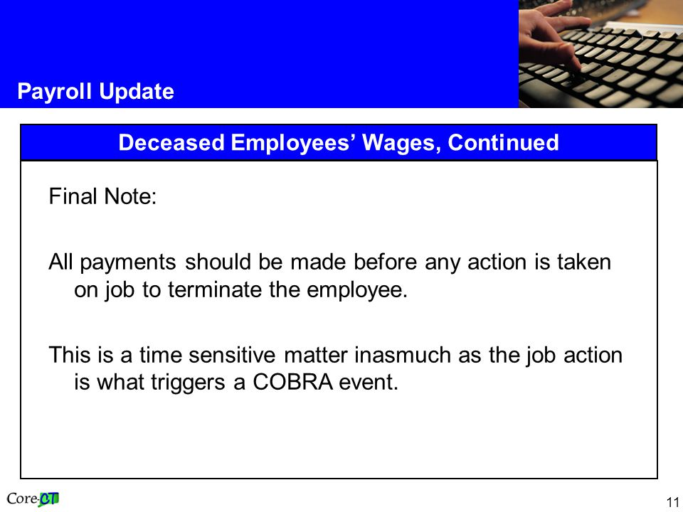 11 Payroll Update Deceased Employees Wages, Continued Final Note: All payments should be made before any action is taken on job to terminate the emplo