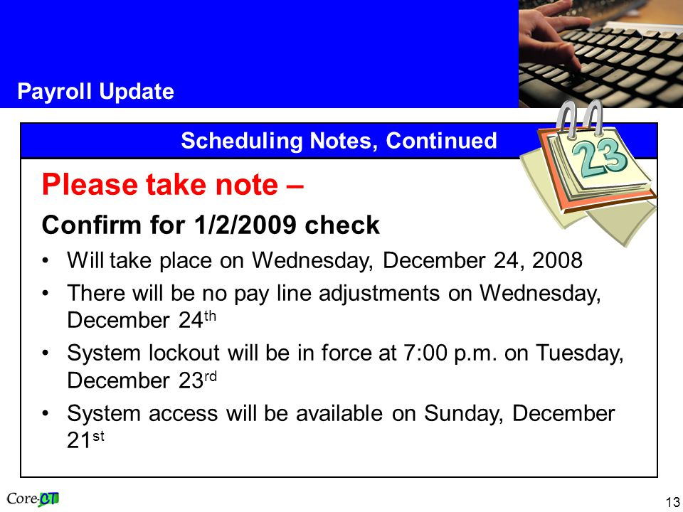 13 Payroll Update Scheduling Notes, Continued Please take note – Confirm for 1/2/2009 check Will take place on Wednesday, December 24, 2008 There will
