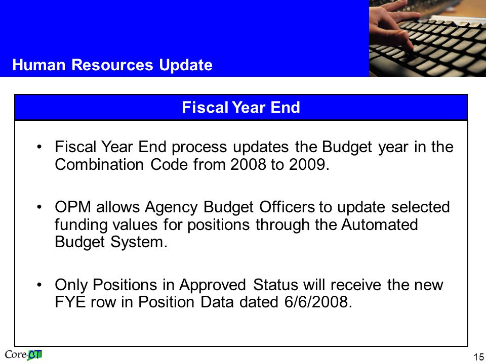 15 Human Resources Update Fiscal Year End Fiscal Year End process updates the Budget year in the Combination Code from 2008 to 2009. OPM allows Agency