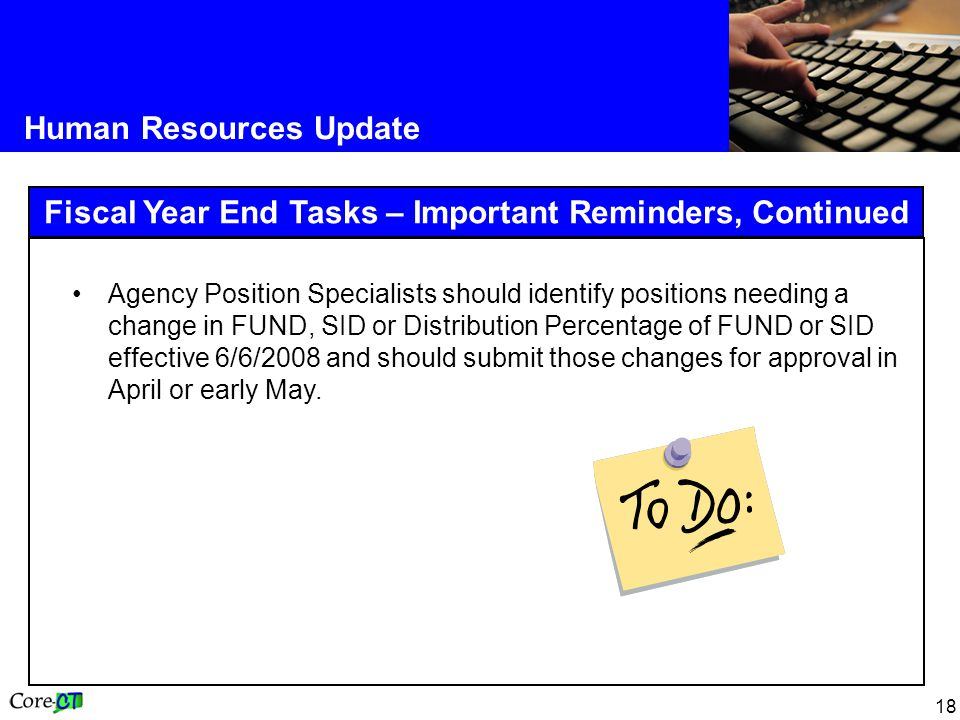 18 Human Resources Update Fiscal Year End Tasks – Important Reminders, Continued Agency Position Specialists should identify positions needing a chang