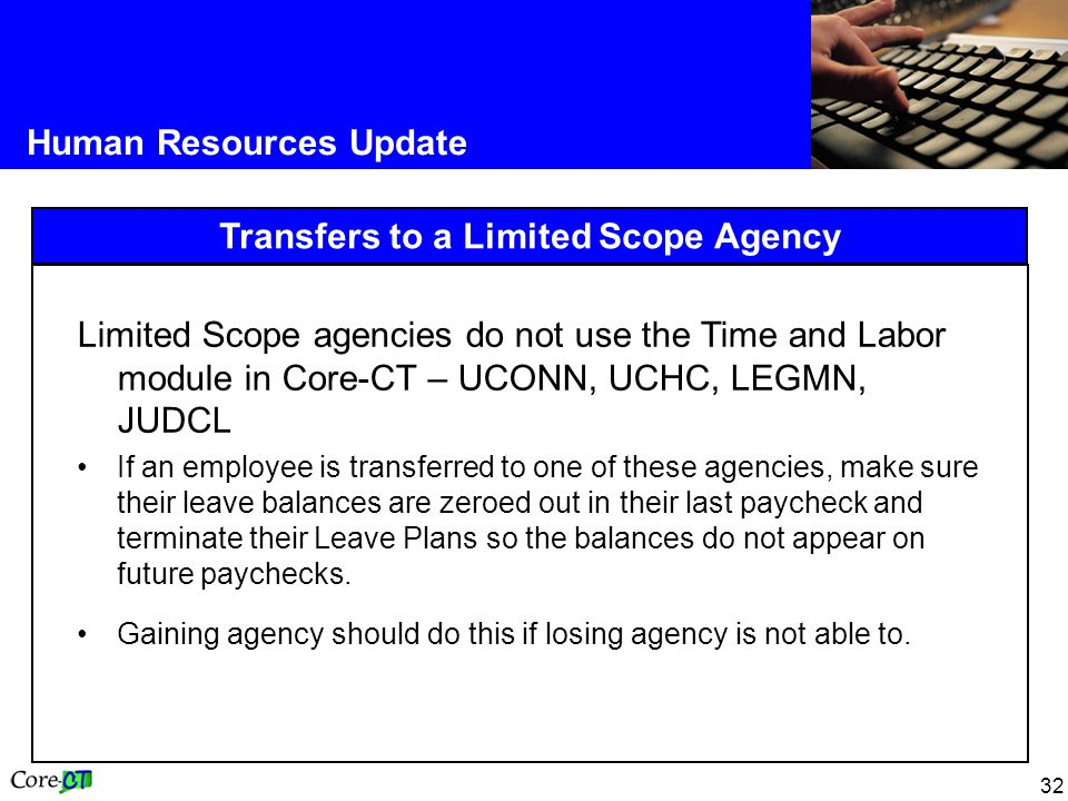 32 Human Resources Update Transfers to a Limited Scope Agency Limited Scope agencies do not use the Time and Labor module in Core-CT – UCONN, UCHC, LE