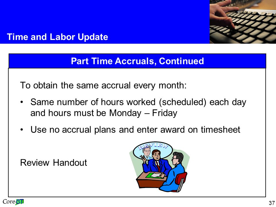 37 Time and Labor Update Part Time Accruals, Continued To obtain the same accrual every month: Same number of hours worked (scheduled) each day and ho