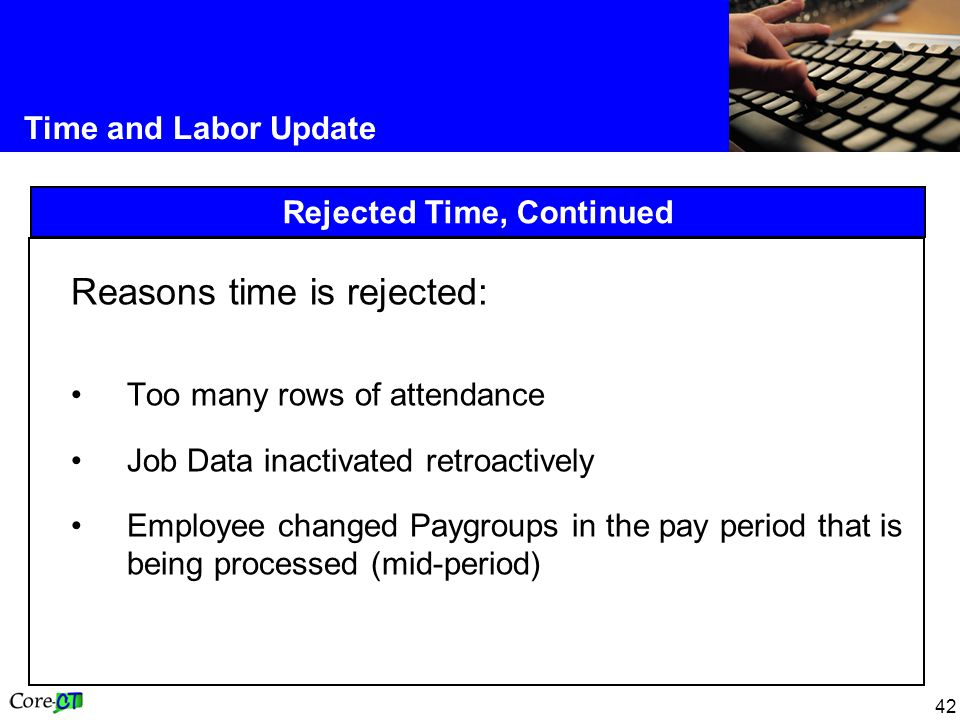 42 Time and Labor Update Rejected Time, Continued Reasons time is rejected: Too many rows of attendance Job Data inactivated retroactively Employee ch