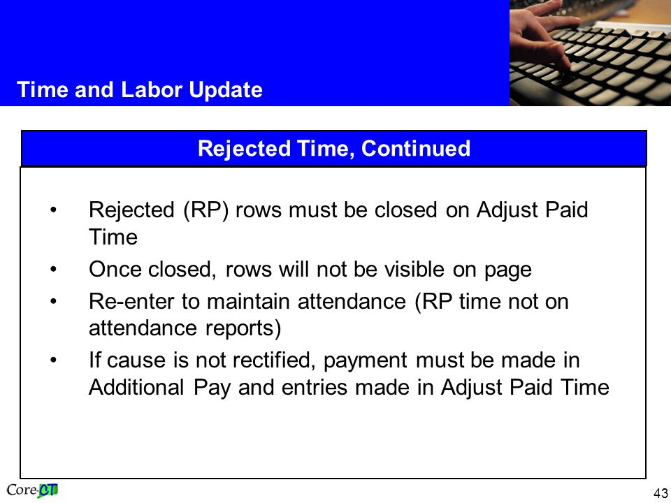 43 Time and Labor Update Rejected Time, Continued Rejected (RP) rows must be closed on Adjust Paid Time Once closed, rows will not be visible on page