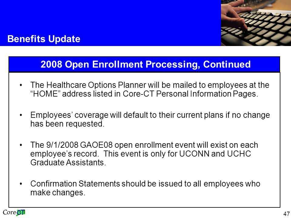 47 Benefits Update 2008 Open Enrollment Processing, Continued The Healthcare Options Planner will be mailed to employees at the HOME address listed in