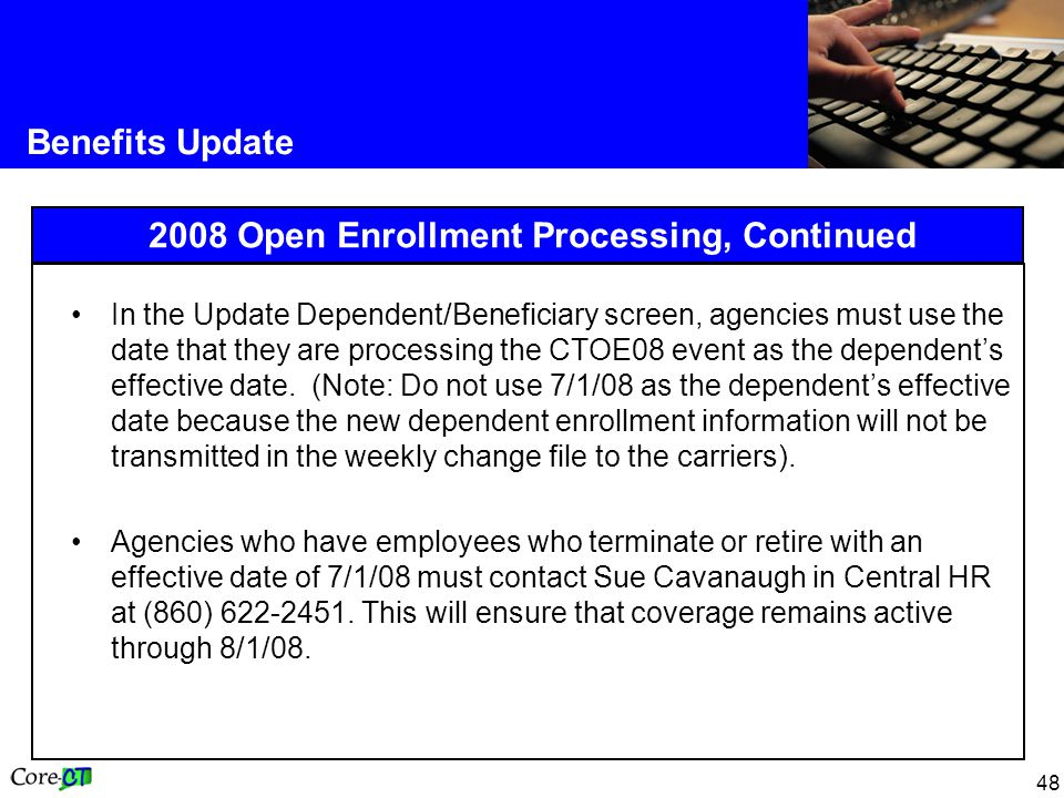 48 Benefits Update 2008 Open Enrollment Processing, Continued In the Update Dependent/Beneficiary screen, agencies must use the date that they are pro