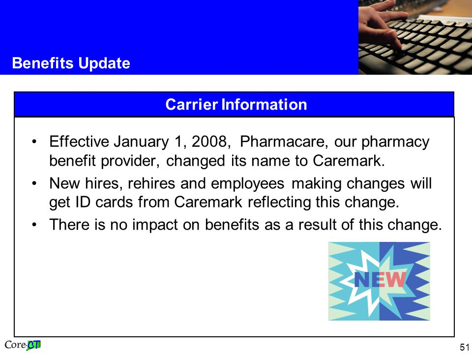 51 Benefits Update Carrier Information Effective January 1, 2008, Pharmacare, our pharmacy benefit provider, changed its name to Caremark. New hires,