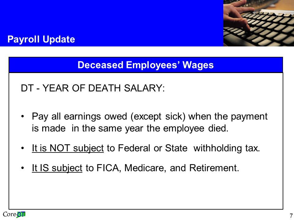 7 Payroll Update Deceased Employees Wages DT - YEAR OF DEATH SALARY: Pay all earnings owed (except sick) when the payment is made in the same year the