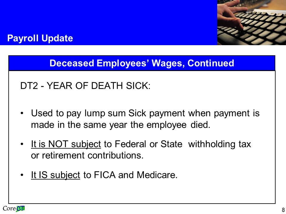 8 Payroll Update Deceased Employees Wages, Continued DT2 - YEAR OF DEATH SICK: Used to pay lump sum Sick payment when payment is made in the same year