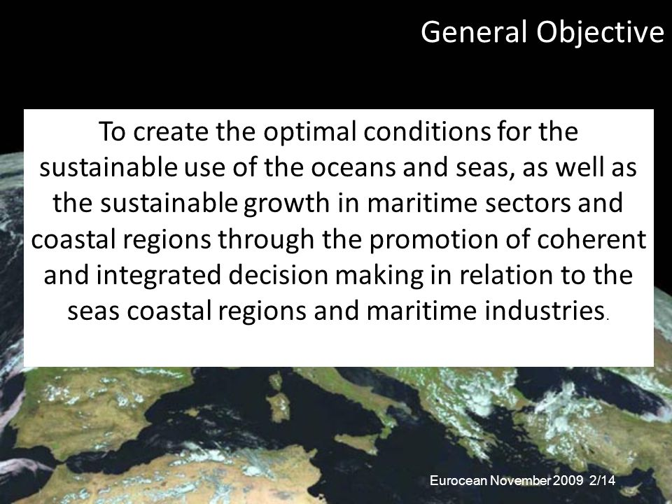 General Objective To create the optimal conditions for the sustainable use of the oceans and seas, as well as the sustainable growth in maritime sectors and coastal regions through the promotion of coherent and integrated decision making in relation to the seas coastal regions and maritime industries.