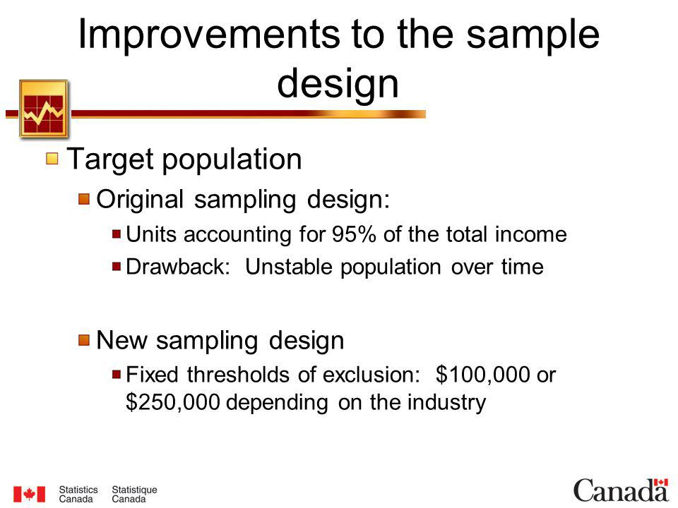 Target population Original sampling design: Units accounting for 95% of the total income Drawback: Unstable population over time New sampling design Fixed thresholds of exclusion: $100,000 or $250,000 depending on the industry Improvements to the sample design