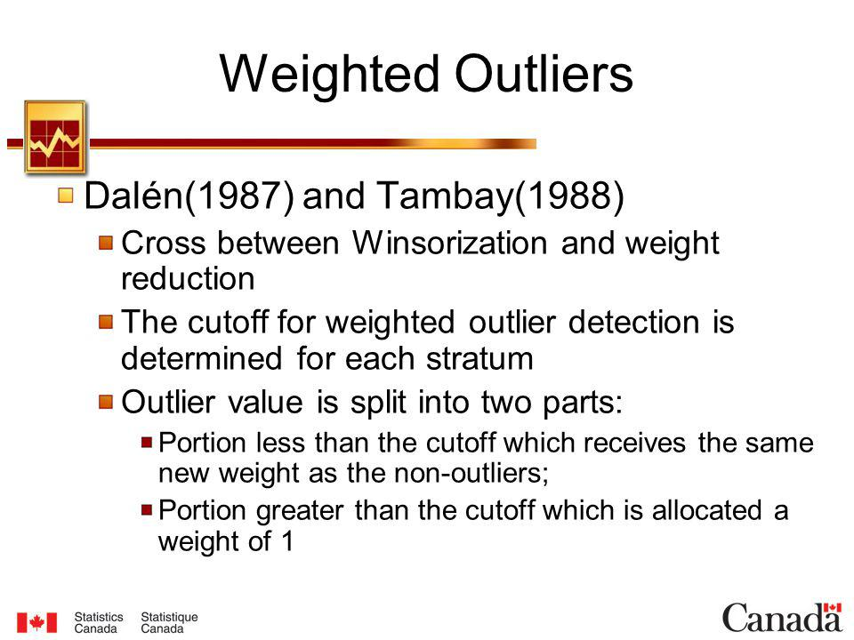 Dalén(1987) and Tambay(1988) Cross between Winsorization and weight reduction The cutoff for weighted outlier detection is determined for each stratum Outlier value is split into two parts: Portion less than the cutoff which receives the same new weight as the non-outliers; Portion greater than the cutoff which is allocated a weight of 1 Weighted Outliers