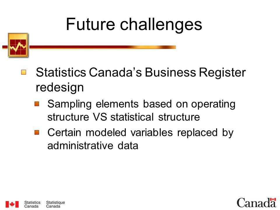 Statistics Canadas Business Register redesign Sampling elements based on operating structure VS statistical structure Certain modeled variables replaced by administrative data Future challenges