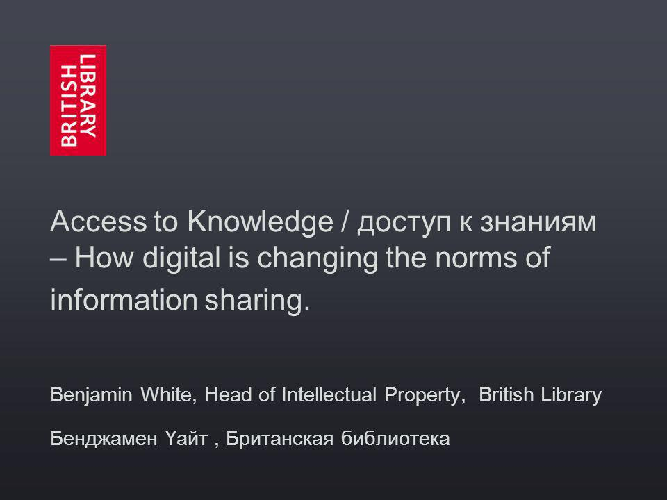 Access to Knowledge / доступ к знаниям – How digital is changing the norms of information sharing.