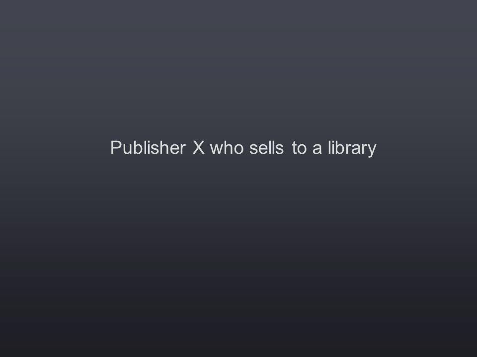 Publisher X who sells to a library