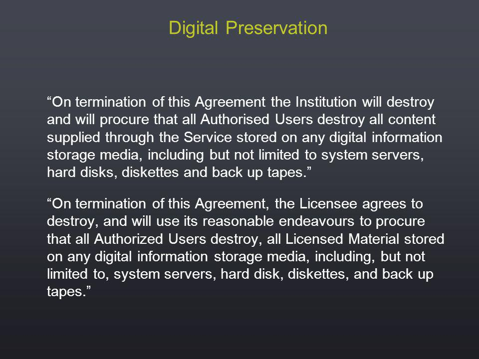 Digital Preservation On termination of this Agreement the Institution will destroy and will procure that all Authorised Users destroy all content supplied through the Service stored on any digital information storage media, including but not limited to system servers, hard disks, diskettes and back up tapes.